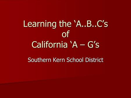 Learning the 'A..B..C's of California 'A – G's Southern Kern School District.