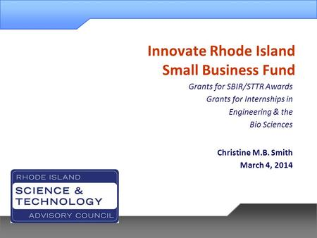 Innovate Rhode Island Small Business Fund Grants for SBIR/STTR Awards Grants for Internships in Engineering & the Bio Sciences Christine M.B. Smith March.