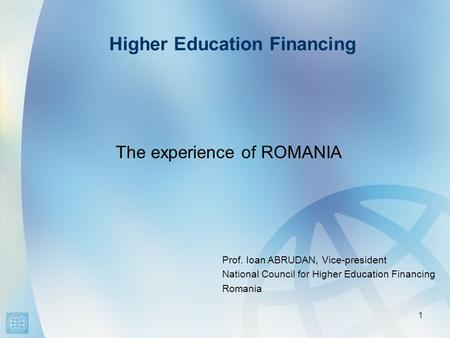 Higher Education Financing 1 The experience of ROMANIA Prof. Ioan ABRUDAN, Vice-president National Council for Higher Education Financing Romania.