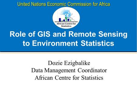 African Centre for Statistics United Nations Economic Commission for Africa Role of GIS and Remote Sensing to Environment Statistics Dozie Ezigbalike Data.