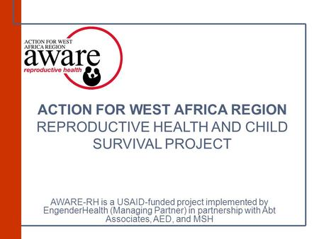 ACTION FOR WEST AFRICA REGION REPRODUCTIVE HEALTH AND CHILD SURVIVAL PROJECT AWARE-RH is a USAID-funded project implemented by EngenderHealth (Managing.