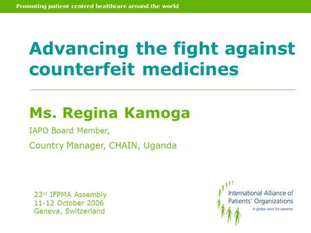 Promoting patient-centred healthcare around the world Advancing the fight against counterfeit medicines Ms. Regina Kamoga IAPO Board Member, Country Manager,