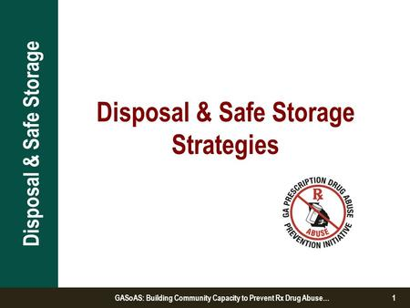 Disposal & Safe Storage Strategies Disposal & Safe Storage GASoAS: Building Community Capacity to Prevent Rx Drug Abuse…1.