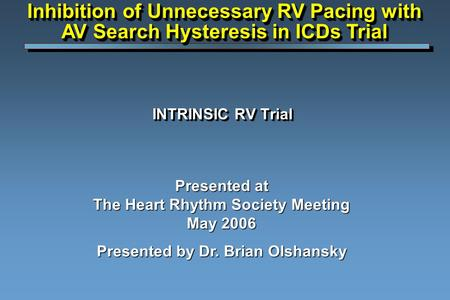 INTRINSIC RV Trial Presented at The Heart Rhythm Society Meeting May 2006 Presented by Dr. Brian Olshansky Inhibition of Unnecessary RV Pacing with AV.