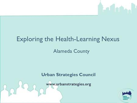 Exploring the Health-Learning Nexus Urban Strategies Council www.urbanstrategies.org Alameda County.
