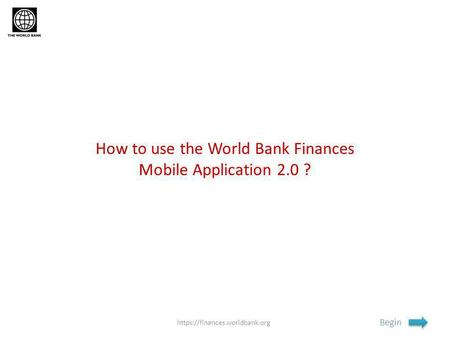 How to use the World Bank Finances Mobile Application 2.0 ? Begin https://finances.worldbank.org.