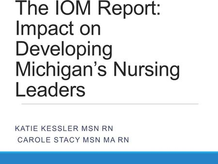 The IOM Report: Impact on Developing Michigan's Nursing Leaders KATIE KESSLER MSN RN CAROLE STACY MSN MA RN.