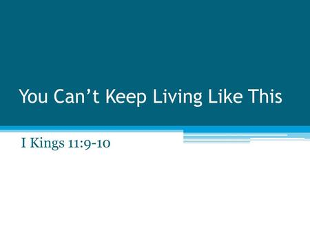 "You Can't Keep Living Like This I Kings 11:9-10. The Beginning I Kings 3:4-5 I Kings 3:9 - ""Discern between good and bad"" ""Judge this thy so great a people?"""