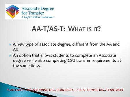  A new type of associate degree, different from the AA and AS  An option that allows students to complete an Associate degree while also completing CSU.