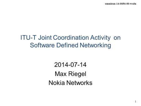 Omniran-14-0054-00-wsdn 1 ITU-T Joint Coordination Activity on Software Defined Networking 2014-07-14 Max Riegel Nokia Networks.