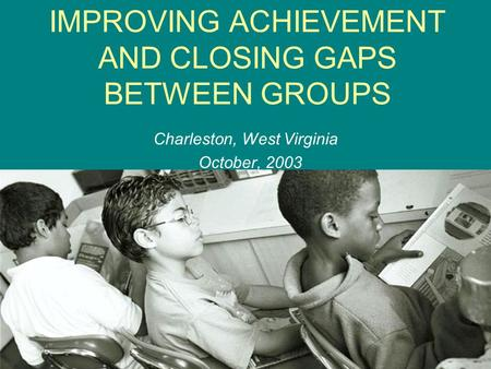 IMPROVING ACHIEVEMENT AND CLOSING GAPS BETWEEN GROUPS Charleston, West Virginia October, 2003.