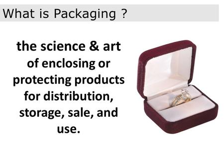 The science & art of enclosing or protecting products for distribution, storage, sale, and use. What is Packaging ?