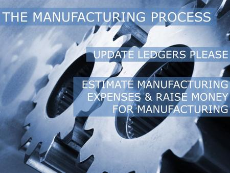 THE MANUFACTURING PROCESS UPDATE LEDGERS PLEASE ESTIMATE MANUFACTURING EXPENSES & RAISE MONEY FOR MANUFACTURING.