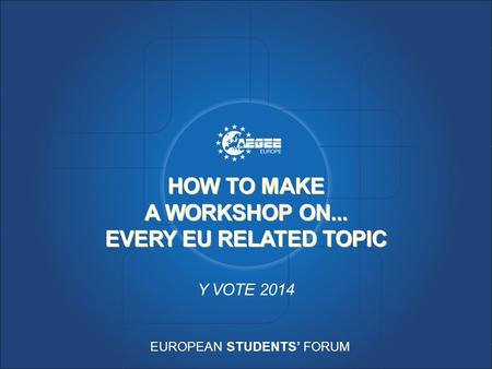 EUROPEAN STUDENTS' FORUM HOW TO MAKE A WORKSHOP ON... EVERY EU RELATED TOPIC Y VOTE 2014.