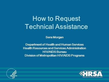 How to Request Technical Assistance Sera Morgan Department of Health and Human Services Health Resources and Services Administration HIV/AIDS Bureau Division.