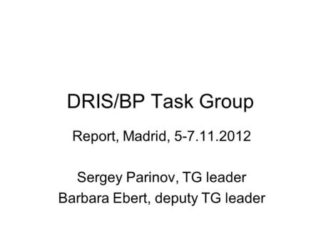 DRIS/BP Task Group Report, Madrid, 5-7.11.2012 Sergey Parinov, TG leader Barbara Ebert, deputy TG leader.