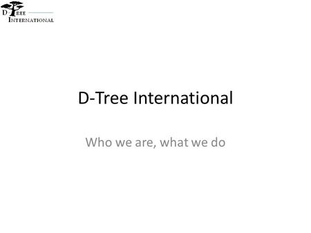 D-Tree International Who we are, what we do. D-Tree background Vision - A world in which every person has access to high quality healthcare Mission –