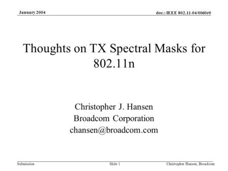 Doc.: IEEE 802.11-04/0060r0 Submission January 2004 Christopher Hansen, BroadcomSlide 1 Thoughts on TX Spectral Masks for 802.11n Christopher J. Hansen.