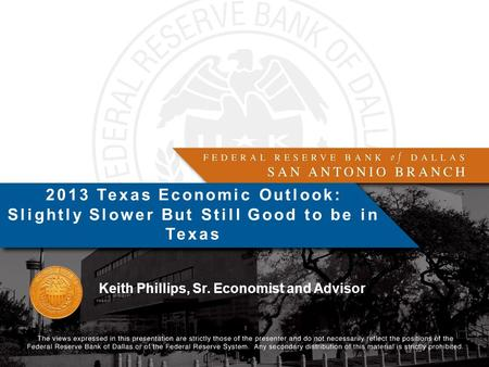 Keith Phillips, Sr. Economist and Advisor 2013 Texas Economic Outlook: Slightly Slower But Still Good to be in Texas.