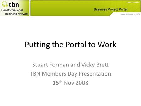 Putting the Portal to Work Stuart Forman and Vicky Brett TBN Members Day Presentation 15 th Nov 2008.