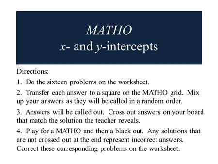 MATHO x- and y-intercepts Directions: 1. Do the sixteen problems on the worksheet. 2. Transfer each answer to a square on the MATHO grid. Mix up your answers.