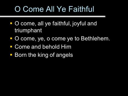 O Come All Ye Faithful  O come, all ye faithful, joyful and triumphant  O come, ye, o come ye to Bethlehem.  Come and behold Him  Born the king of.
