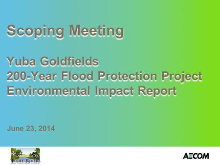 Scoping Meeting Yuba Goldfields 200-Year Flood Protection Project Environmental Impact Report June 23, 2014.