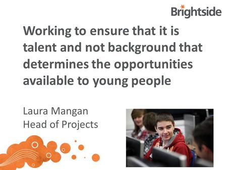 Working to ensure that it is talent and not background that determines the opportunities available to young people Laura Mangan Head of Projects.
