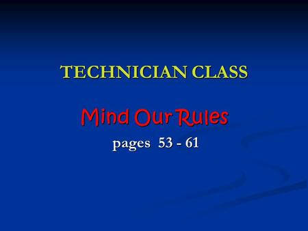 TECHNICIAN CLASS Mind Our Rules pages 53 - 61 pages 53 - 61.