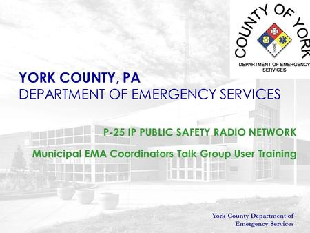 York County Department of Emergency Services YORK COUNTY, PA DEPARTMENT OF EMERGENCY SERVICES P-25 IP PUBLIC SAFETY RADIO NETWORK Municipal EMA Coordinators.