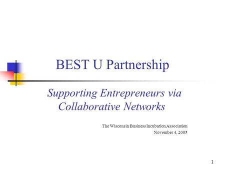 1 BEST U Partnership Supporting Entrepreneurs via Collaborative Networks The Wisconsin Business Incubation Association November 4, 2005.