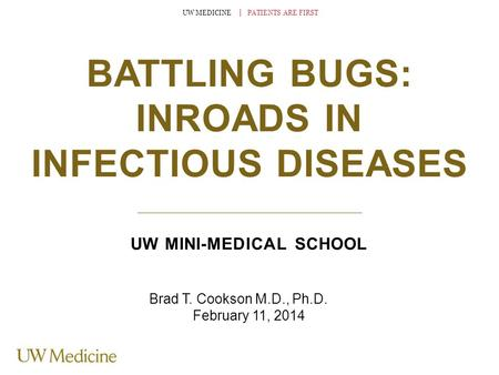 UW MEDICINE │ PATIENTS ARE FIRST BATTLING BUGS: INROADS IN INFECTIOUS DISEASES UW MINI-MEDICAL SCHOOL Brad T. Cookson M.D., Ph.D. February 11, 2014.