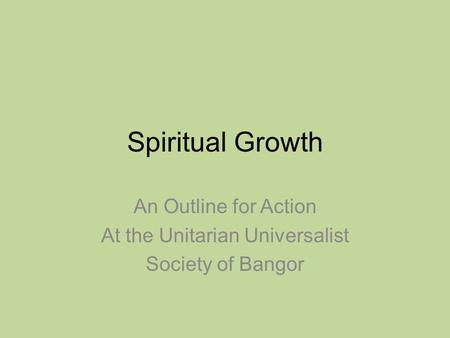 Spiritual Growth An Outline for Action At the Unitarian Universalist Society of Bangor.
