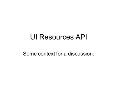 UI Resources API Some context for a discussion.. What Resources? What API?