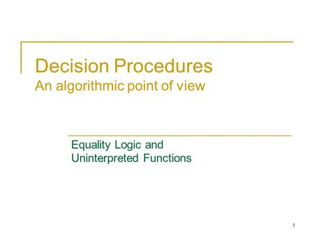 1 Decision Procedures An algorithmic point of view Equality Logic and Uninterpreted Functions.