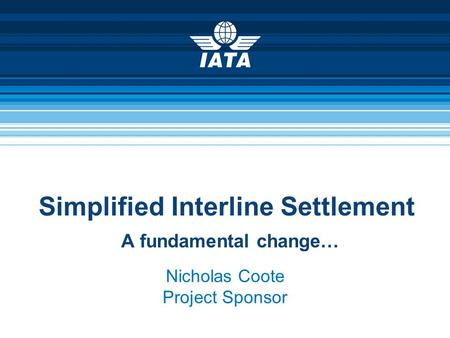 Simplified Interline Settlement A fundamental change… Nicholas Coote Project Sponsor.
