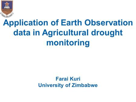 Application of Earth Observation data in Agricultural drought monitoring Farai Kuri University of Zimbabwe.