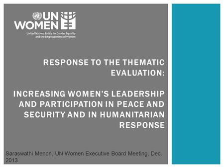 RESPONSE TO THE THEMATIC EVALUATION: INCREASING WOMEN'S LEADERSHIP AND PARTICIPATION IN PEACE AND SECURITY AND IN HUMANITARIAN RESPONSE Saraswathi Menon,