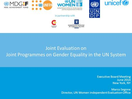 Joint Evaluation on Joint Programmes on Gender Equality in the UN System Executive Board Meeting June 2014 New York, NY Marco Segone Director, UN Women.