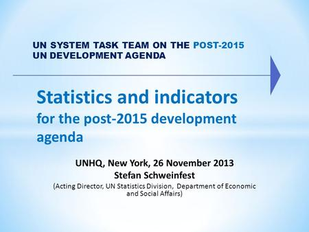 Statistics and indicators for the post-2015 development agenda UN SYSTEM TASK TEAM ON THE POST-2015 UN DEVELOPMENT AGENDA UNHQ, New York, 26 November 2013.