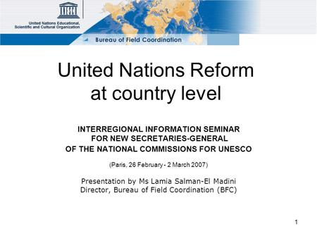 1 United Nations Reform at country level INTERREGIONAL INFORMATION SEMINAR FOR NEW SECRETARIES-GENERAL OF THE NATIONAL COMMISSIONS FOR UNESCO (Paris, 26.