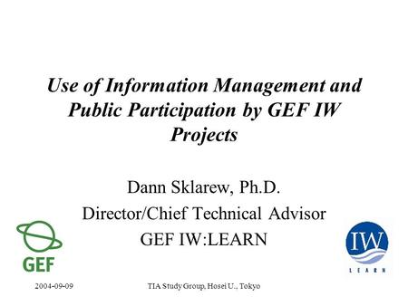 2004-09-09TIA Study Group, Hosei U., Tokyo Use of Information Management and Public Participation by GEF IW Projects Dann Sklarew, Ph.D. Director/Chief.