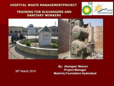 HOSPITAL WASTE MANAGEMENTPROJECT TRAINING FOR SCAVANGERS AND SANITARY WORKERS By: Alamgeer Memon Project Manager Mashriq Foundation Hyderabad 30 th March.