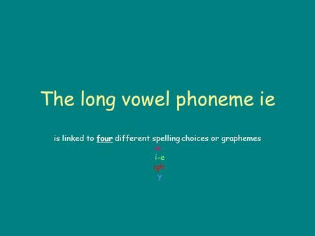 The long vowel phoneme ie is linked to four different spelling choices or graphemes ie i-e igh y.
