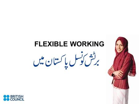 FLEXIBLE WORKING. Flexible Working Why is it so important to the British Council? Flexible working options are an important element in the Council's policy.