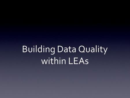 Building Data Quality within LEAs. Welcome/Introductions Data Quality and Data Governance Building Quality Councils Data governance activity Identifying.