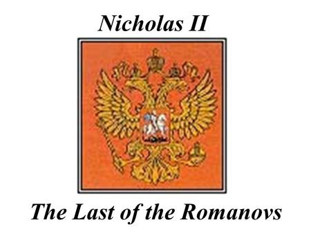 Nicholas II The Last of the Romanovs Nicholas II (1868 -1918) reigned 1894-1917 last tsar of Russia -was forced to abdicate.