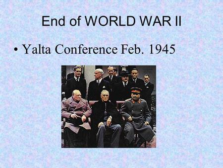 End of WORLD WAR II Yalta Conference Feb. 1945. WORLD WAR II Met to discuss post war Europe Reestablished Poland borders Russia agreed to enter war in.