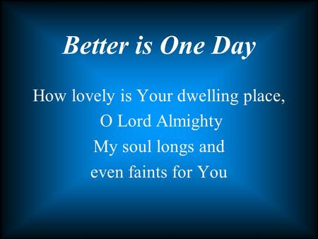 How lovely is Your dwelling place, O Lord Almighty My soul longs and even faints for You Better is One Day.