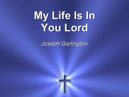 My Life Is In You Lord Joseph Garlington. My life is in You, Lord My strength is in You, Lord My hope is in You, Lord In You, it's in You *